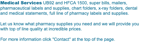 "Medical Services UB92 and HFCA 1500, super bills, mailers, pharmaceutical labels and supplies, chart folders, x-ray folders, dental and medical statements, full line of pharmacy labels and supplies. Let us know what pharmacy supplies you need and we will provide you with top of line quality at incredible prices. For more information click ""Contact"" at the top of the page."